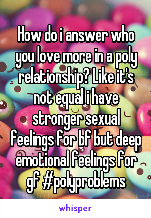 How do i answer who you love more in a poly relationship? Like it's not equal i have stronger sexual feelings for bf but deep emotional feelings for gf #polyproblems