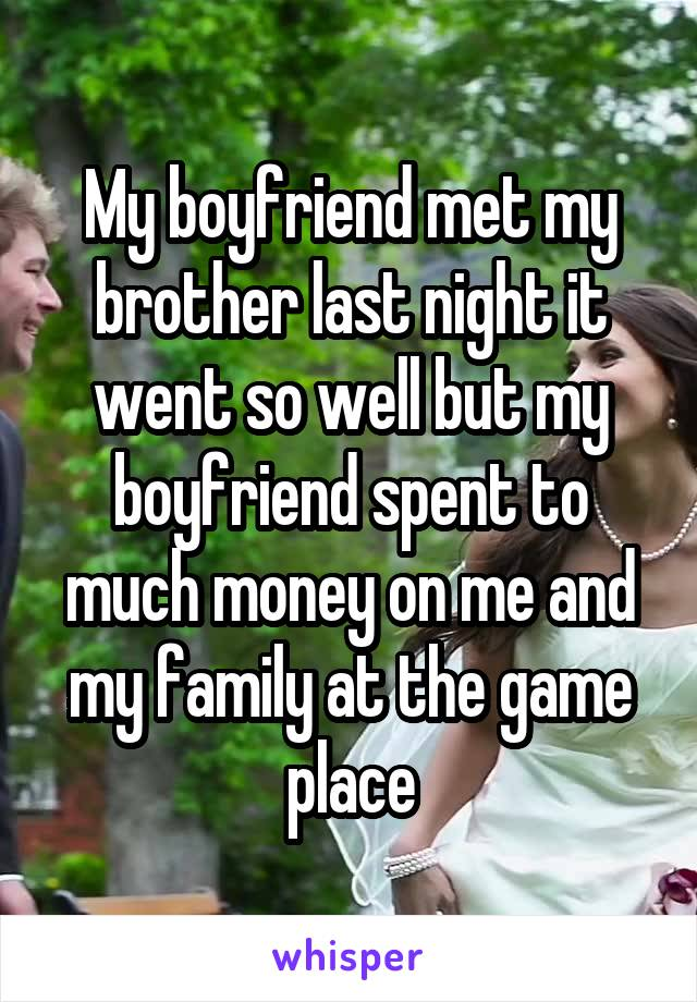 My boyfriend met my brother last night it went so well but my boyfriend spent to much money on me and my family at the game place