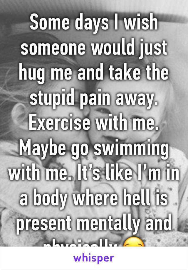 Some days I wish someone would just hug me and take the stupid pain away. Exercise with me. Maybe go swimming with me. It's like I'm in a body where hell is present mentally and physically 😪