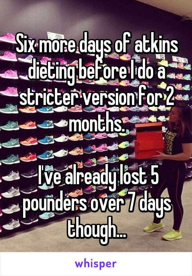 Six more days of atkins dieting before I do a stricter version for 2 months.   I've already lost 5 pounders over 7 days though...