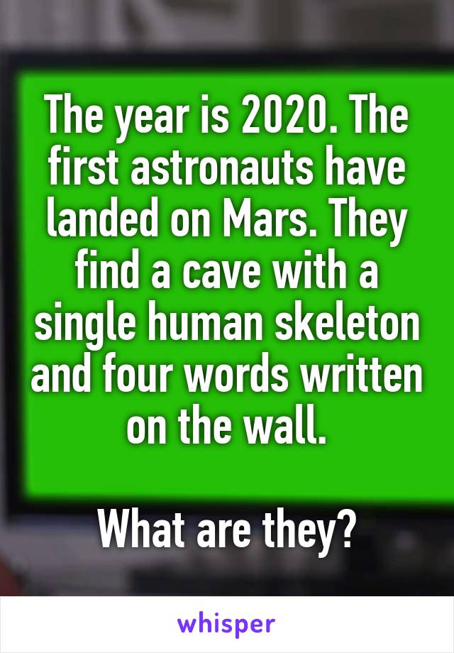 The year is 2020. The first astronauts have landed on Mars. They find a cave with a single human skeleton and four words written on the wall.  What are they?
