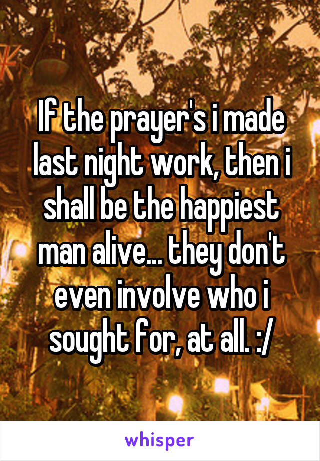 If the prayer's i made last night work, then i shall be the happiest man alive... they don't even involve who i sought for, at all. :/
