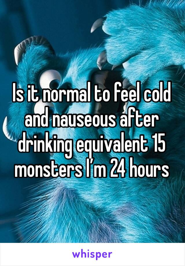 Is it normal to feel cold and nauseous after drinking equivalent 15 monsters I'm 24 hours