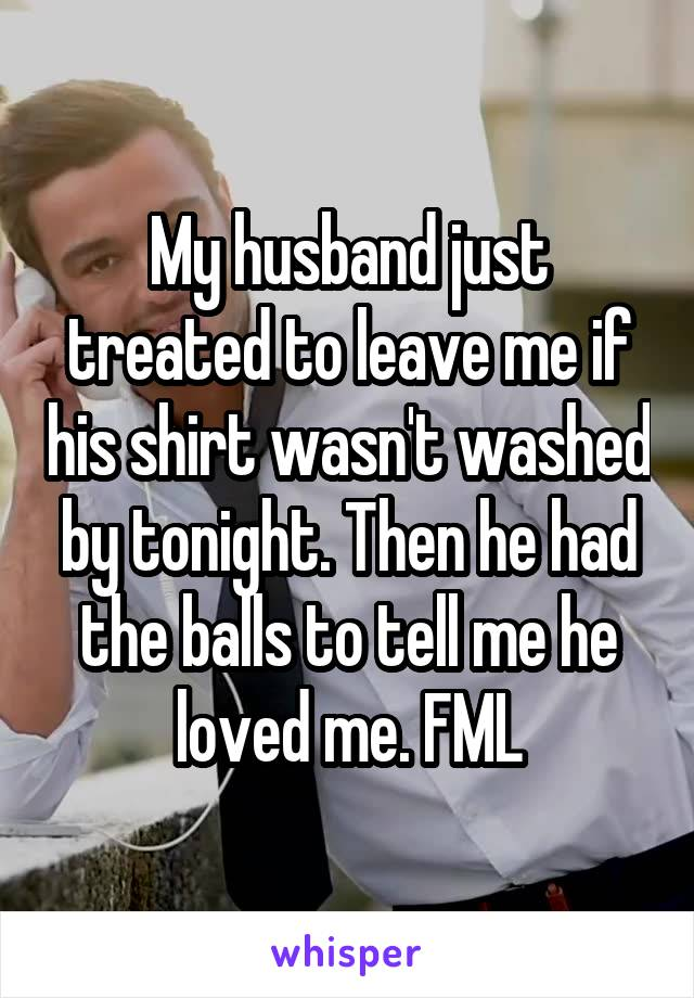 My husband just treated to leave me if his shirt wasn't washed by tonight. Then he had the balls to tell me he loved me. FML