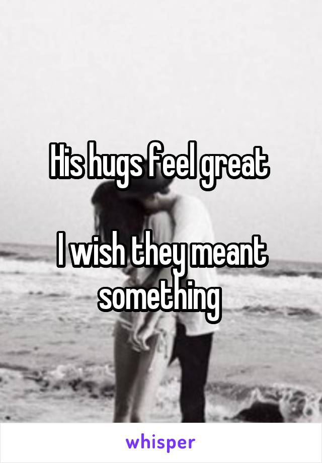 His hugs feel great   I wish they meant something