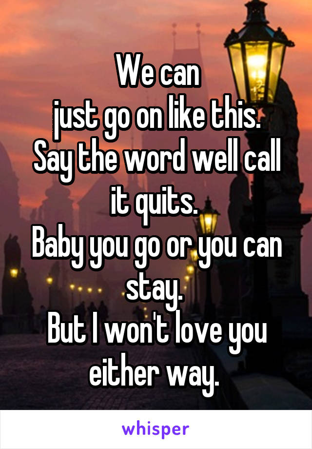 We can  just go on like this.  Say the word well call it quits.  Baby you go or you can stay.  But I won't love you either way.