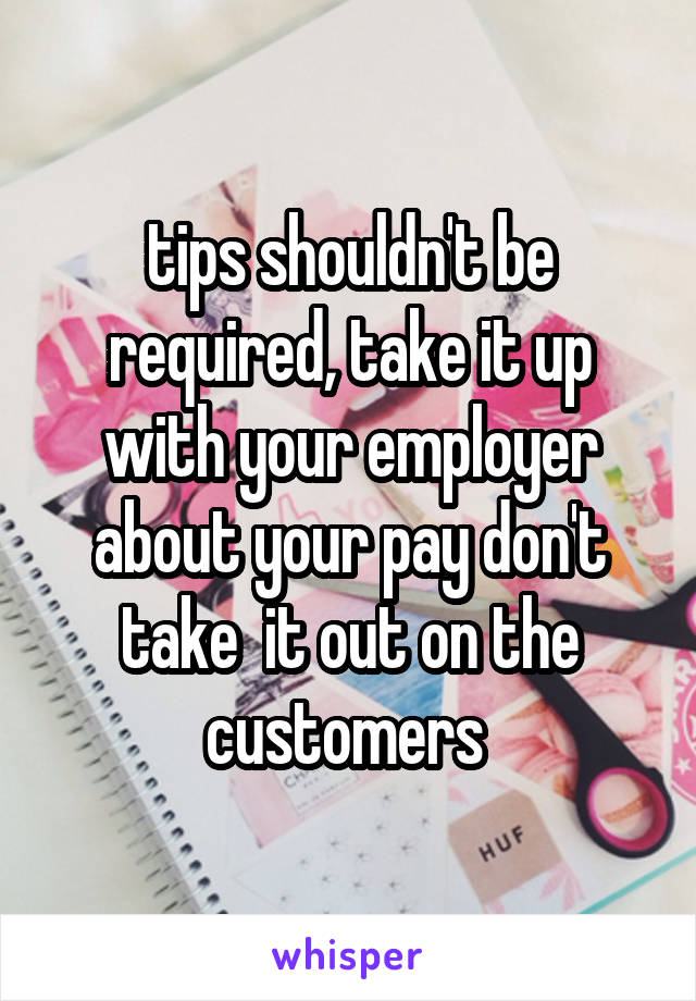 tips shouldn't be required, take it up with your employer about your pay don't take  it out on the customers