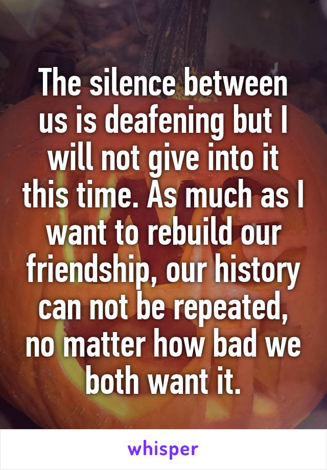 The silence between us is deafening but I will not give into it this time. As much as I want to rebuild our friendship, our history can not be repeated, no matter how bad we both want it.