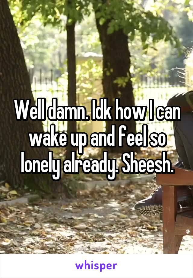 Well damn. Idk how I can wake up and feel so lonely already. Sheesh.