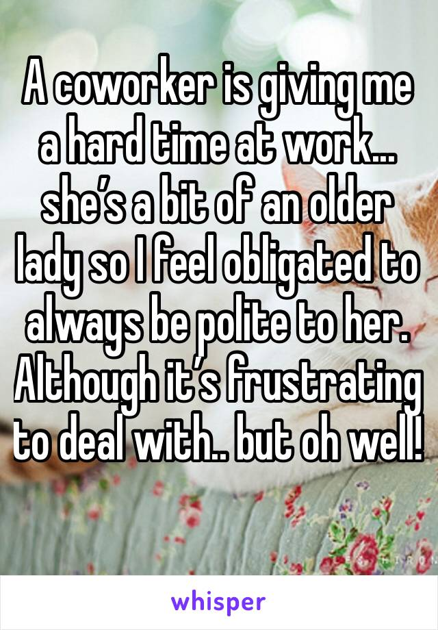 A coworker is giving me a hard time at work... she's a bit of an older lady so I feel obligated to always be polite to her. Although it's frustrating to deal with.. but oh well!