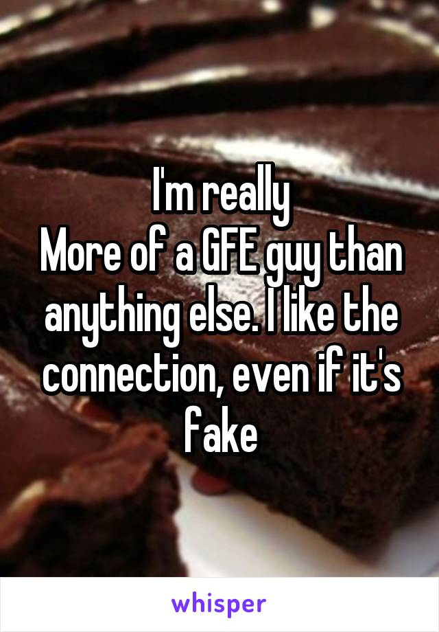 I'm really More of a GFE guy than anything else. I like the connection, even if it's fake