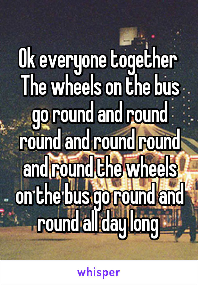 Ok everyone together  The wheels on the bus go round and round round and round round and round the wheels on the bus go round and round all day long