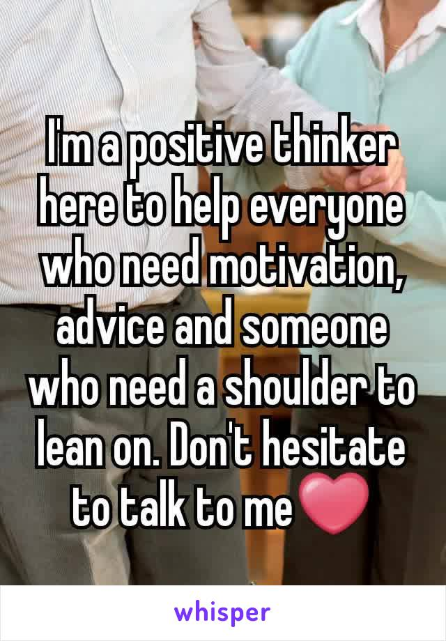 I'm a positive thinker here to help everyone who need motivation, advice and someone who need a shoulder to lean on. Don't hesitate to talk to me❤