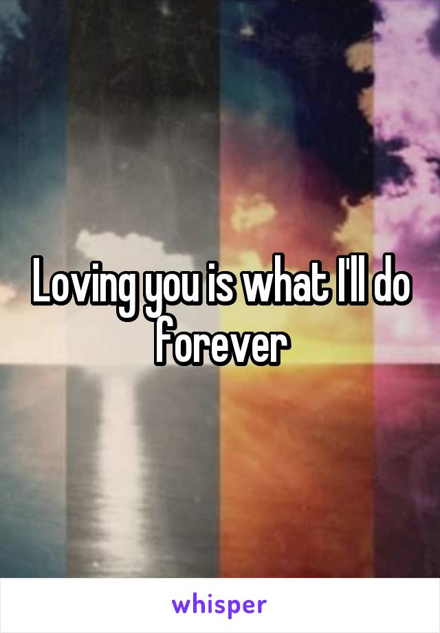 Loving you is what I'll do forever