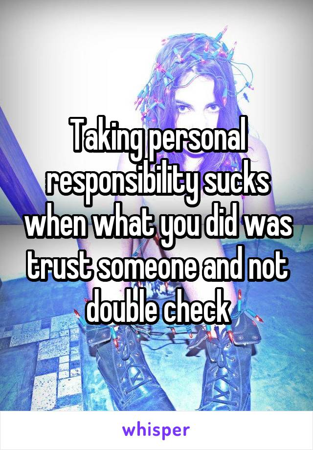 Taking personal responsibility sucks when what you did was trust someone and not double check