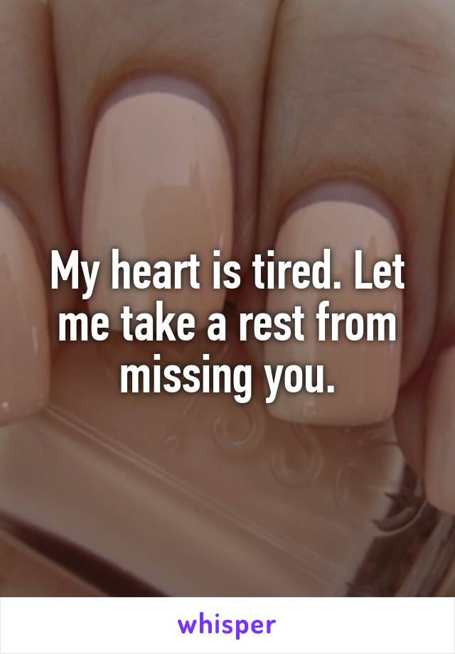 My heart is tired. Let me take a rest from missing you.