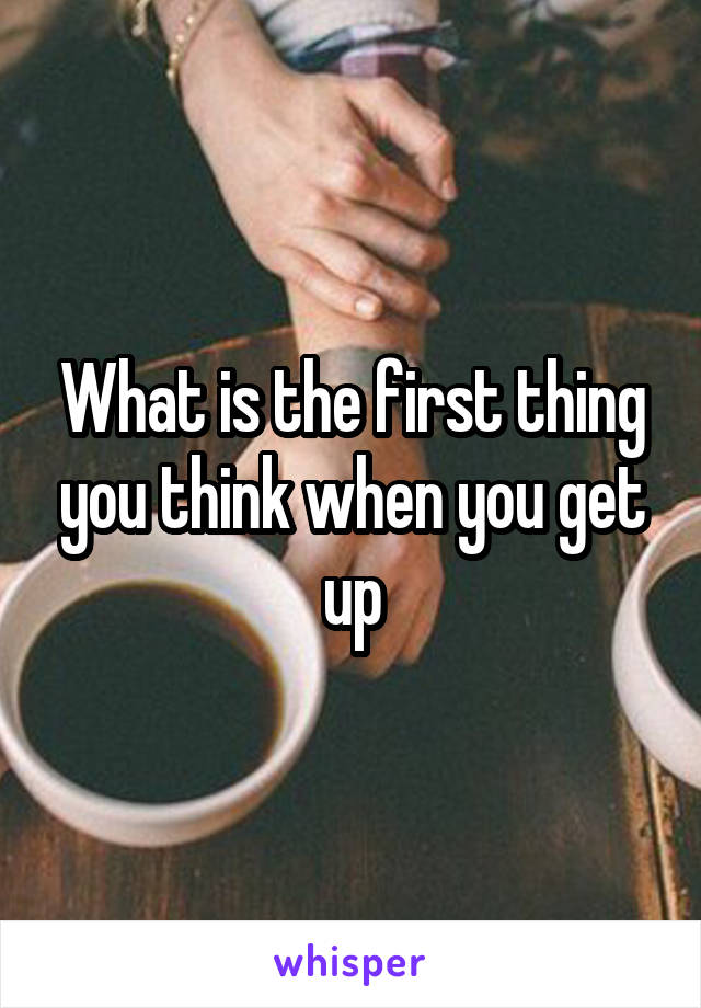 What is the first thing you think when you get up