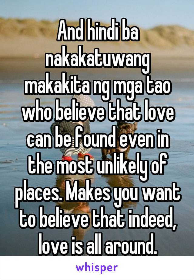 And hindi ba nakakatuwang makakita ng mga tao who believe that love can be found even in the most unlikely of places. Makes you want to believe that indeed, love is all around.