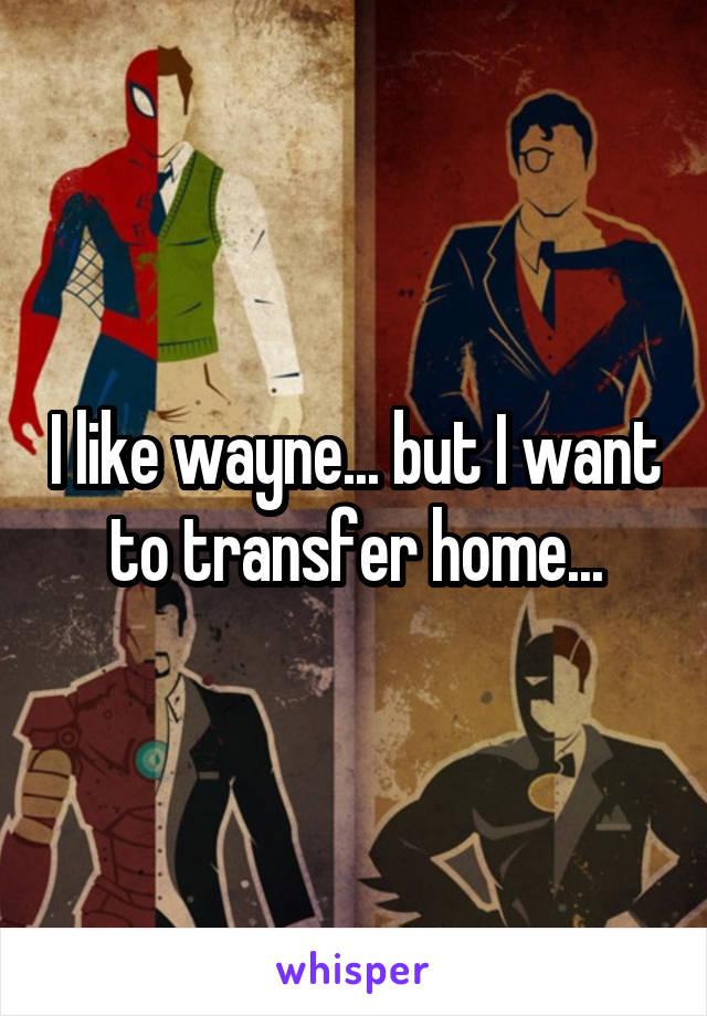 I like wayne... but I want to transfer home...