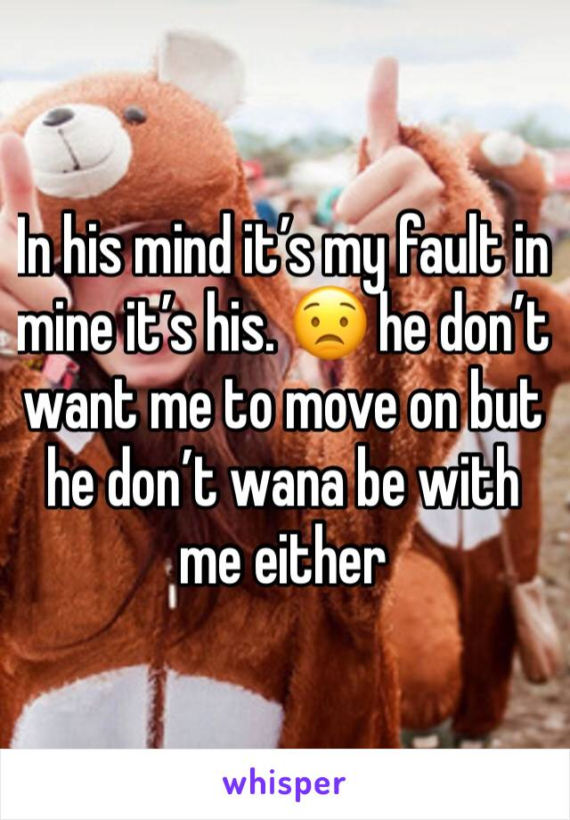 In his mind it's my fault in mine it's his. 😟 he don't want me to move on but he don't wana be with me either