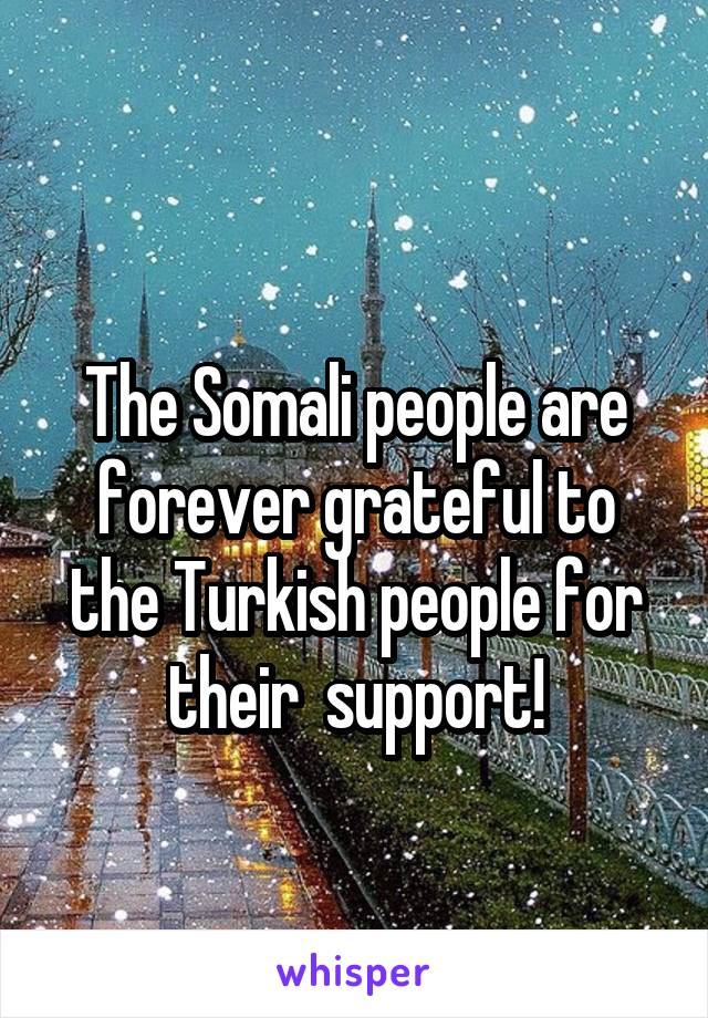 The Somali people are forever grateful to the Turkish people for their  support!
