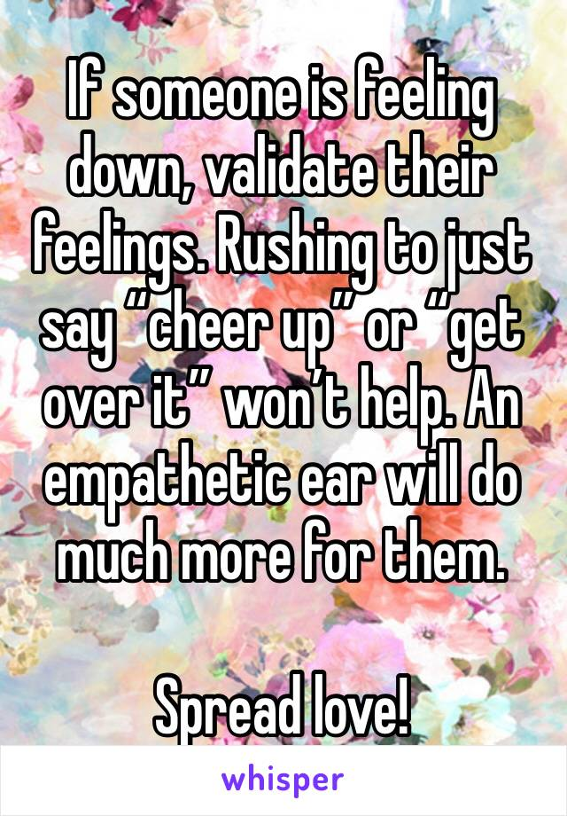 """If someone is feeling down, validate their feelings. Rushing to just say """"cheer up"""" or """"get over it"""" won't help. An empathetic ear will do much more for them.   Spread love!"""