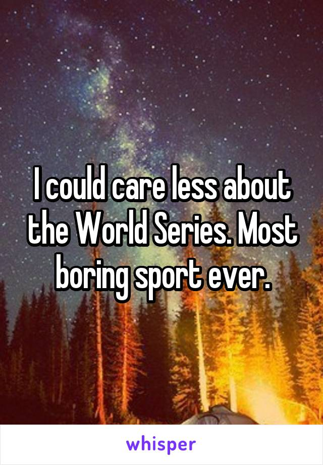 I could care less about the World Series. Most boring sport ever.
