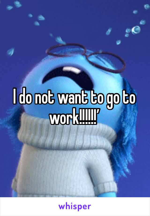 I do not want to go to work!!!!!!'