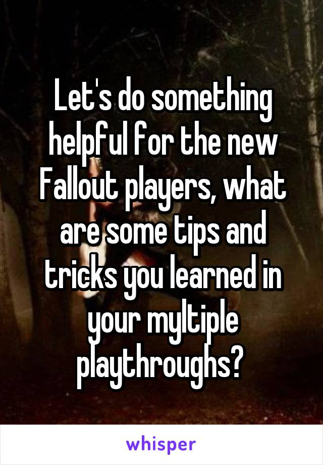 Let's do something helpful for the new Fallout players, what are some tips and tricks you learned in your myltiple playthroughs?