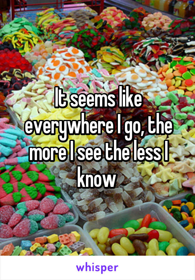 It seems like everywhere I go, the more I see the less I know