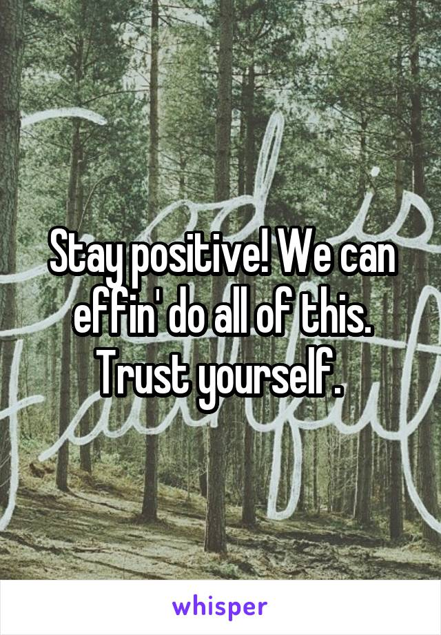 Stay positive! We can effin' do all of this. Trust yourself.