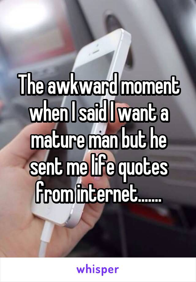 The awkward moment when I said I want a mature man but he sent me life quotes from internet.......