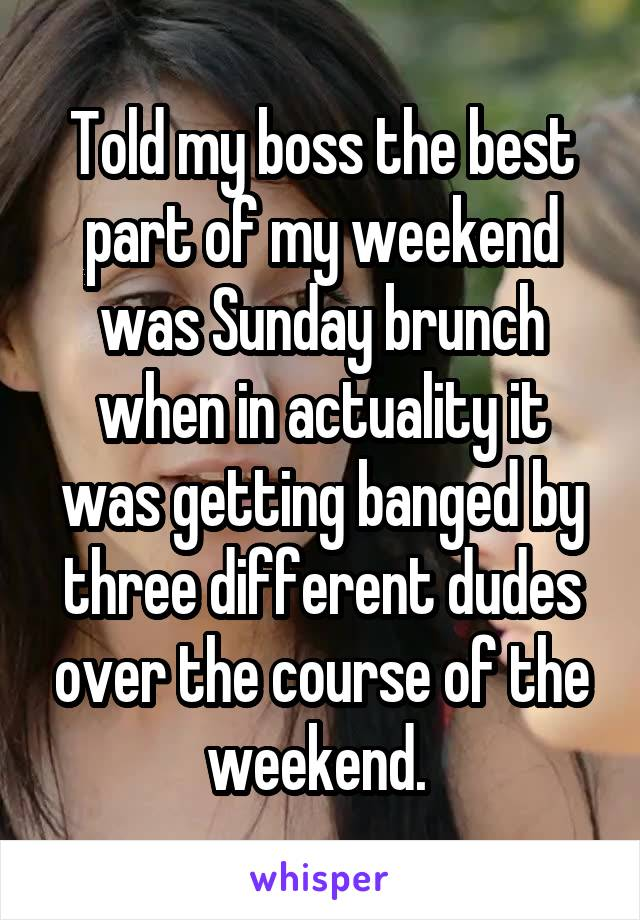 Told my boss the best part of my weekend was Sunday brunch when in actuality it was getting banged by three different dudes over the course of the weekend.