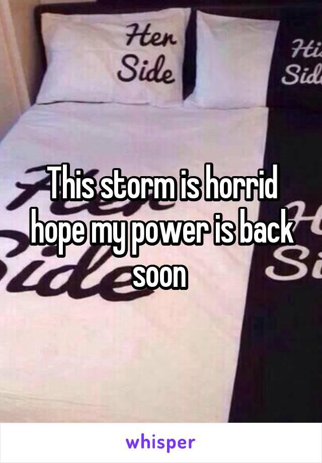 This storm is horrid hope my power is back soon