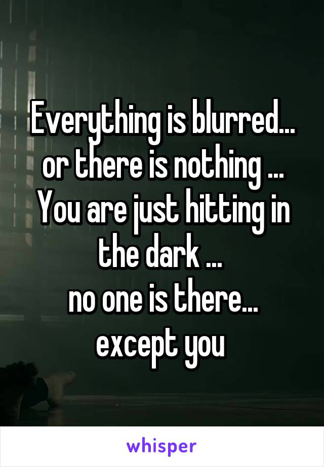 Everything is blurred... or there is nothing ... You are just hitting in the dark ...  no one is there... except you