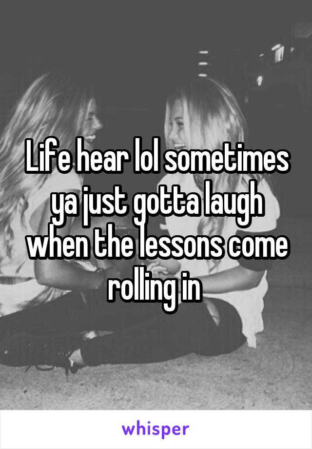 Life hear lol sometimes ya just gotta laugh when the lessons come rolling in