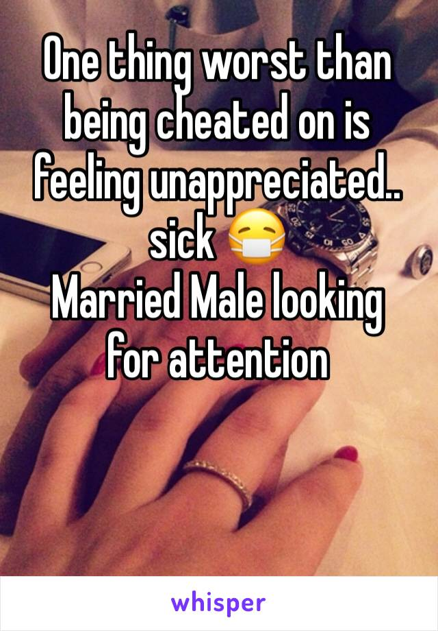 One thing worst than being cheated on is feeling unappreciated.. sick 😷  Married Male looking for attention