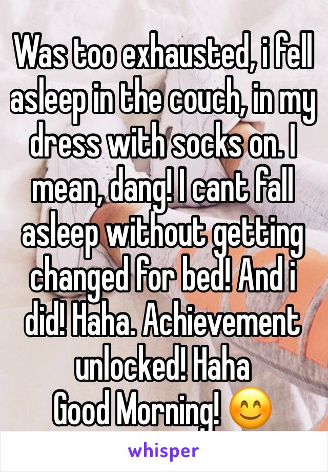 Was too exhausted, i fell asleep in the couch, in my dress with socks on. I mean, dang! I cant fall asleep without getting changed for bed! And i did! Haha. Achievement unlocked! Haha Good Morning! 😊