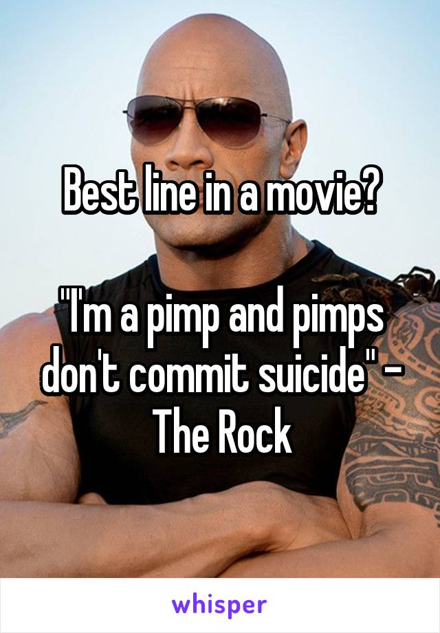 """Best line in a movie?  """"I'm a pimp and pimps don't commit suicide"""" - The Rock"""