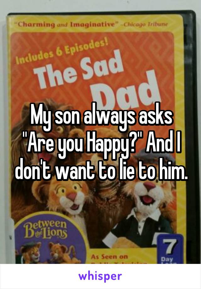"""My son always asks """"Are you Happy?"""" And I don't want to lie to him."""