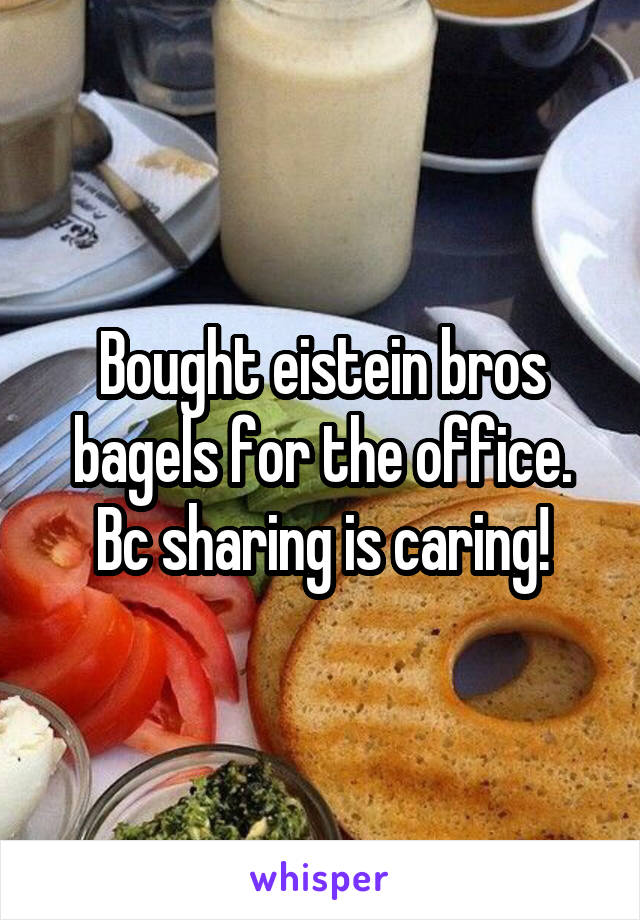Bought eistein bros bagels for the office. Bc sharing is caring!