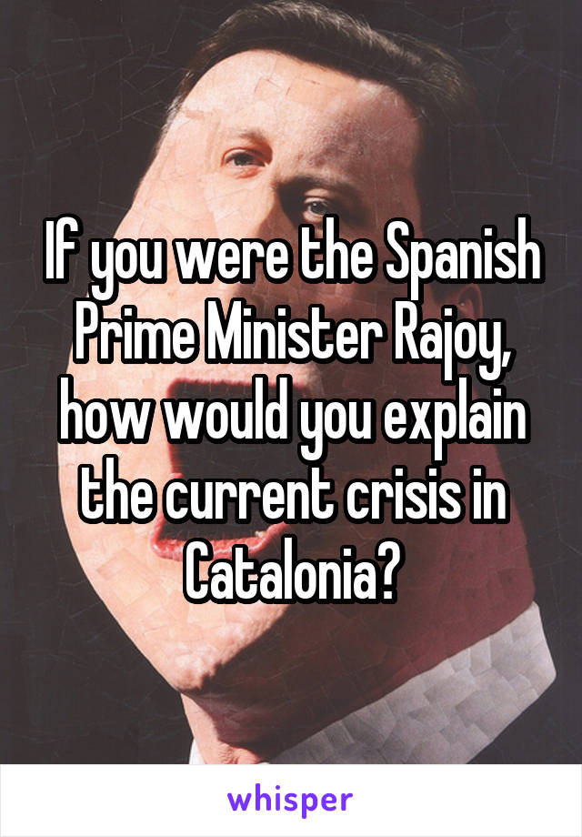 If you were the Spanish Prime Minister Rajoy, how would you explain the current crisis in Catalonia?