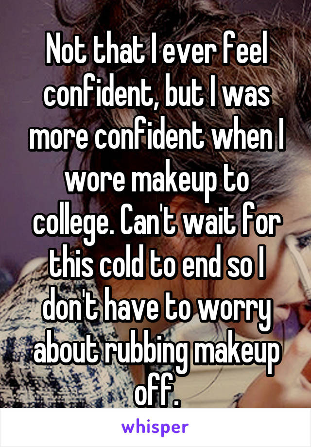 Not that I ever feel confident, but I was more confident when I wore makeup to college. Can't wait for this cold to end so I don't have to worry about rubbing makeup off.