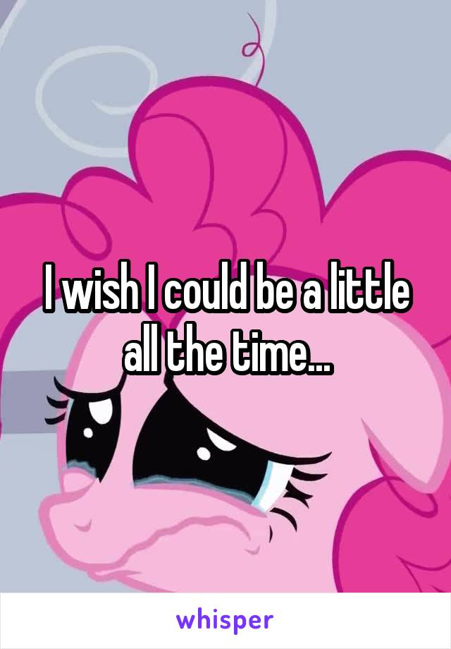 I wish I could be a little all the time...