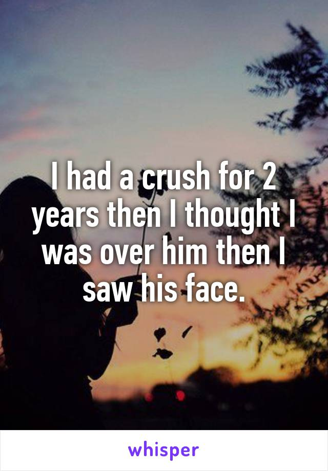 I had a crush for 2 years then I thought I was over him then I saw his face.