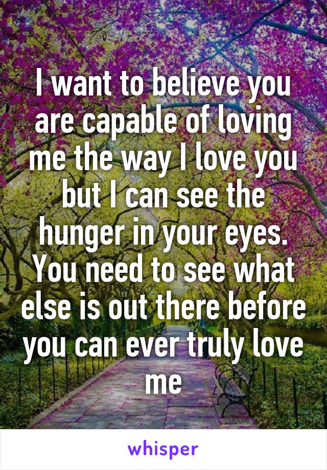 I want to believe you are capable of loving me the way I love you but I can see the hunger in your eyes. You need to see what else is out there before you can ever truly love me