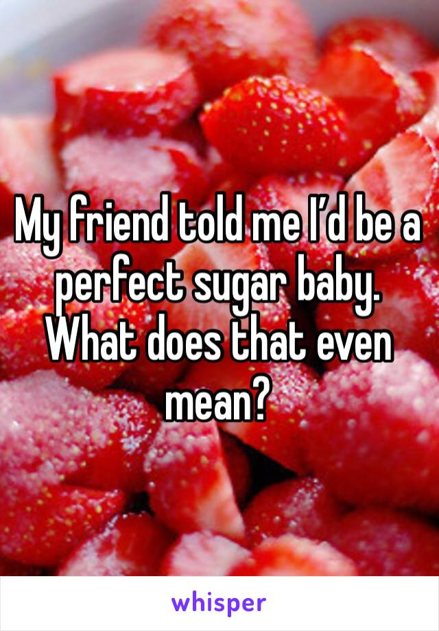 My friend told me I'd be a perfect sugar baby. What does that even mean?