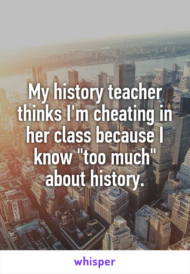 """My history teacher thinks I'm cheating in her class because I know """"too much"""" about history."""