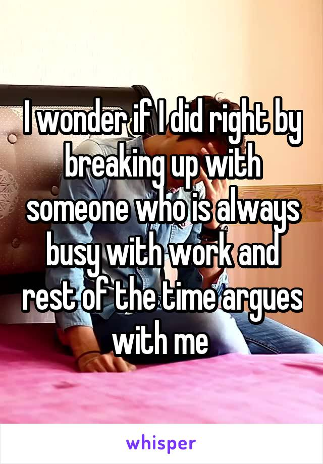 I wonder if I did right by breaking up with someone who is always busy with work and rest of the time argues with me