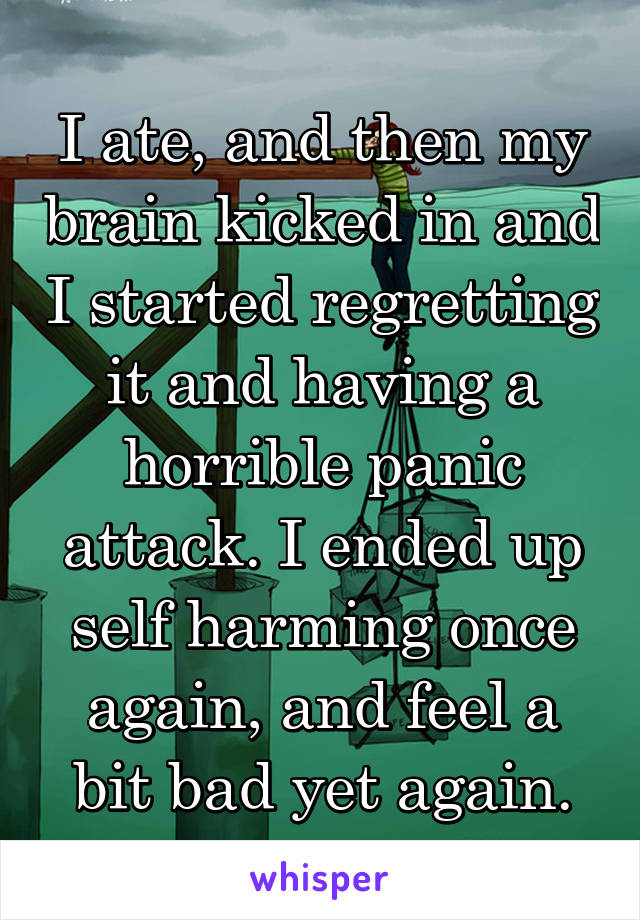 I ate, and then my brain kicked in and I started regretting it and having a horrible panic attack. I ended up self harming once again, and feel a bit bad yet again.